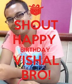 Poster: SHOUT HAPPY  BIRTHDAY  VISHAL BRO!