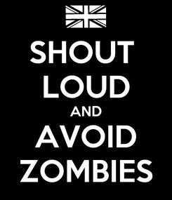 Poster: SHOUT  LOUD AND AVOID ZOMBIES