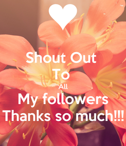 Poster: Shout Out  To  All My followers Thanks so much!!!