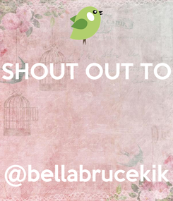 Poster: SHOUT OUT TO    @bellabrucekik