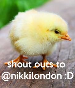 Poster:    shout outs to  @nikkilondon :D