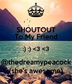 Poster: SHOUTOUT To My Friend :) :) <3 <3 @thedreamypeacock (she's awesome)