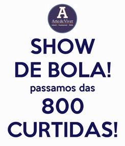 Poster: SHOW DE BOLA! passamos das 800 CURTIDAS!