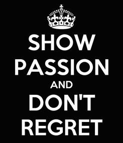 Poster: SHOW PASSION AND DON'T REGRET