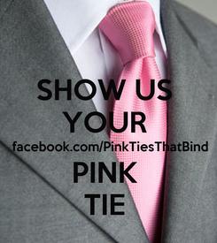 Poster: SHOW US  YOUR   facebook.com/PinkTiesThatBind PINK  TIE