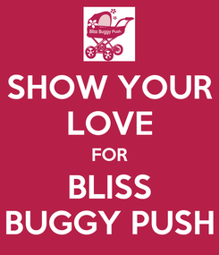 Poster: SHOW YOUR LOVE FOR BLISS BUGGY PUSH