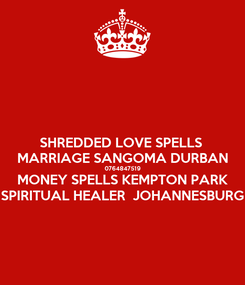 Poster: SHREDDED LOVE SPELLS  MARRIAGE SANGOMA DURBAN 0764847519 MONEY SPELLS KEMPTON PARK SPIRITUAL HEALER  JOHANNESBURG