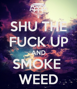Poster: SHU THE FUCK UP AND SMOKE  WEED