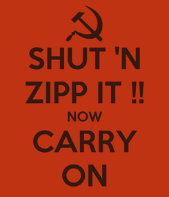 Poster: SHUT 'N ZIPP IT !! NOW CARRY ON