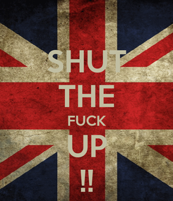 Poster: SHUT THE FUCK UP !!