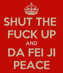 Poster: SHUT THE  FUCK UP AND DA FEI JI PEACE
