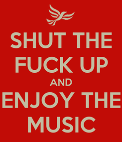 Poster: SHUT THE FUCK UP AND ENJOY THE MUSIC