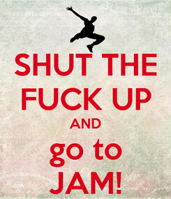 Poster: SHUT THE FUCK UP AND go to JAM!