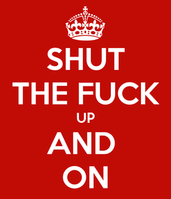 Poster: SHUT THE FUCK UP AND  ON
