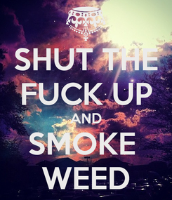 Poster: SHUT THE FUCK UP AND SMOKE  WEED