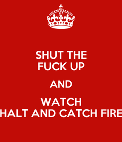 Poster: SHUT THE FUCK UP AND WATCH HALT AND CATCH FIRE