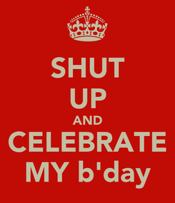 Poster: SHUT UP AND CELEBRATE MY b'day