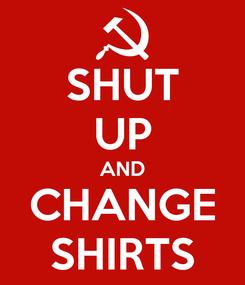 Poster: SHUT UP AND CHANGE SHIRTS