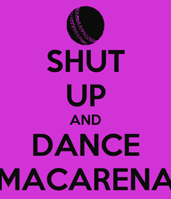 Poster: SHUT UP AND DANCE MACARENA