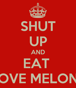 Poster: SHUT UP AND EAT  LOVE MELONS