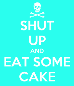 Poster: SHUT UP AND EAT SOME CAKE