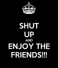 Poster: SHUT UP AND ENJOY THE FRIENDS!!!