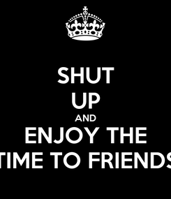 Poster: SHUT UP AND ENJOY THE TIME TO FRIENDS