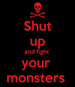 Poster: Shut up and fight  your  monsters