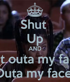 Poster: Shut  Up AND Get outa my face  Outa my face