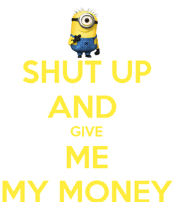 Poster: SHUT UP AND  GIVE ME MY MONEY