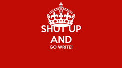 Poster: SHUT UP AND GO WRITE!