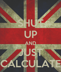 Poster: SHUT UP AND JUST CALCULATE