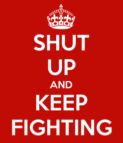 Poster: SHUT UP AND KEEP FIGHTING