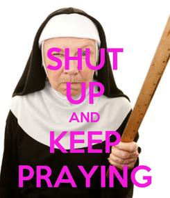 Poster: SHUT UP AND KEEP PRAYING