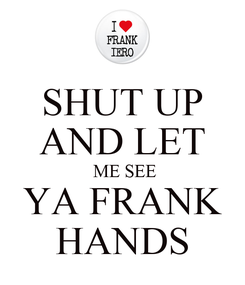 Poster: SHUT UP AND LET  ME SEE YA FRANK HANDS