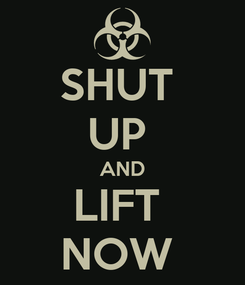 Poster: SHUT  UP  AND LIFT  NOW