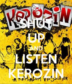 Poster: SHUT UP AND LISTEN KEROZIN