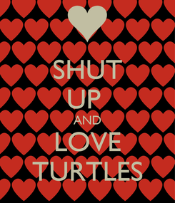 Poster: SHUT UP  AND LOVE TURTLES