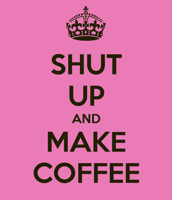 Poster: SHUT UP AND MAKE COFFEE