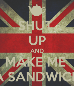 Poster: SHUT  UP AND MAKE ME  A SANDWICH