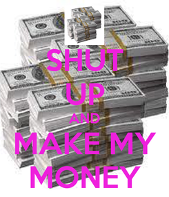 Poster: SHUT UP AND MAKE MY MONEY