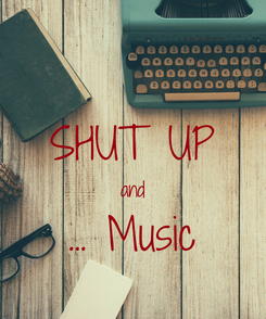 Poster:  SHUT UP and ... Music