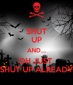 Poster: SHUT UP AND.... OH JUST  SHUT UP ALREADY