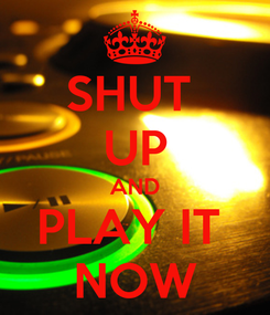 Poster: SHUT  UP AND PLAY IT  NOW
