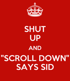 """Poster: SHUT UP AND """"SCROLL DOWN"""" SAYS SID"""