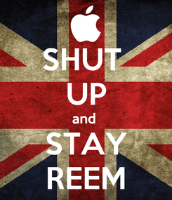 Poster: SHUT  UP and  STAY REEM
