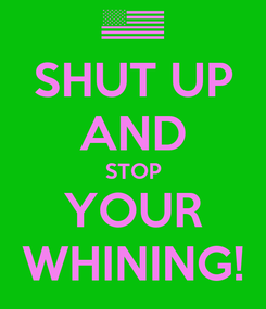 Poster: SHUT UP AND STOP YOUR WHINING!