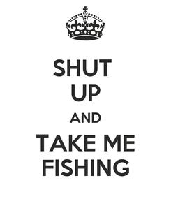 Poster: SHUT  UP AND TAKE ME FISHING