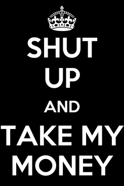 Poster: SHUT UP AND TAKE MY MONEY