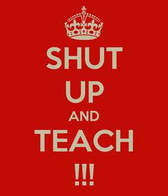 Poster: SHUT UP AND TEACH !!!